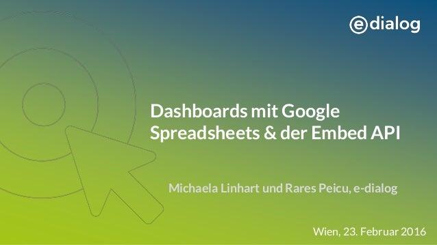 Dashboards mit Google Spreadsheets & der Embed API Michaela Linhart und Rares Peicu, e-dialog Wien, 23. Februar 2016