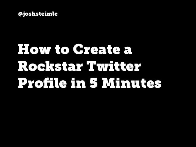 @joshsteimle How to Create a Rockstar Twitter Profile in 5 Minutes