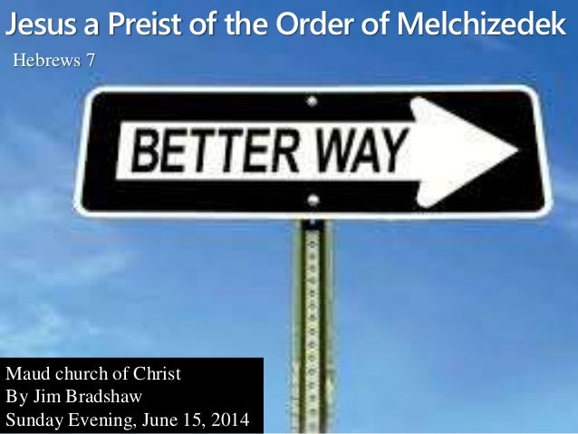 Jesus a Preist of the Order of Melchizedek Hebrews 7 Maud church of Christ By Jim Bradshaw Sunday Evening, June 15, 2014