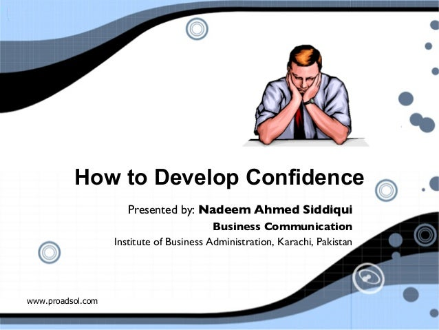 www.proadsol.com How to Develop Confidence Presented by: Nadeem Ahmed Siddiqui  Business Communication   Institute of Bu...