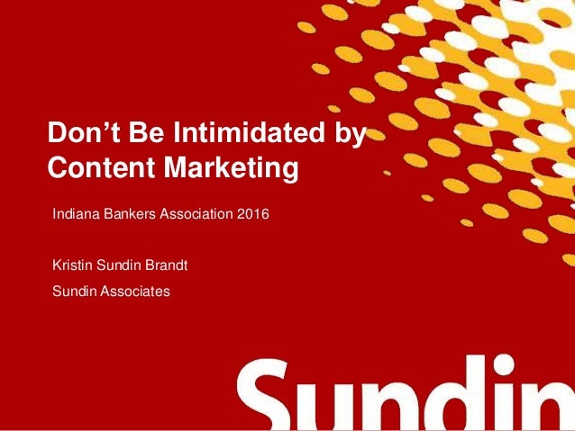 Don't Be Intimidated by Content Marketing Indiana Bankers Association 2016 Kristin Sundin Brandt Sundin Associates