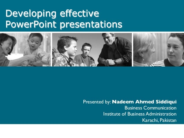 Developing effective PowerPoint presentations Presented by: Nadeem Ahmed Siddiqui	  Business Communication	  Institute of ...