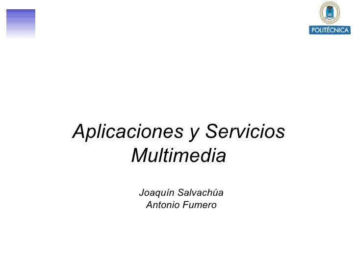 Aplicaciones y Servicios Multimedia Joaquín Salvachúa Antonio Fumero