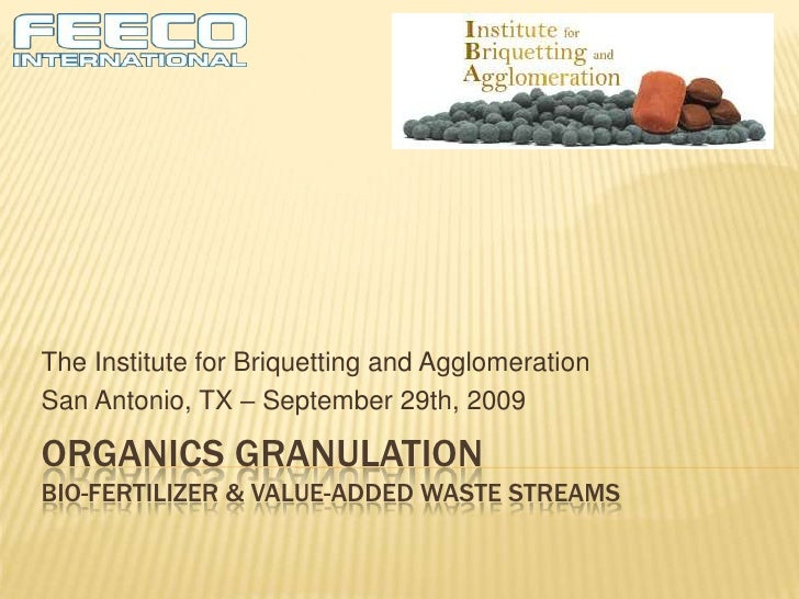 Organics granulationBio-Fertilizer & Value-added Waste streams<br />31st Conference of the Institute for Briquetting and A...