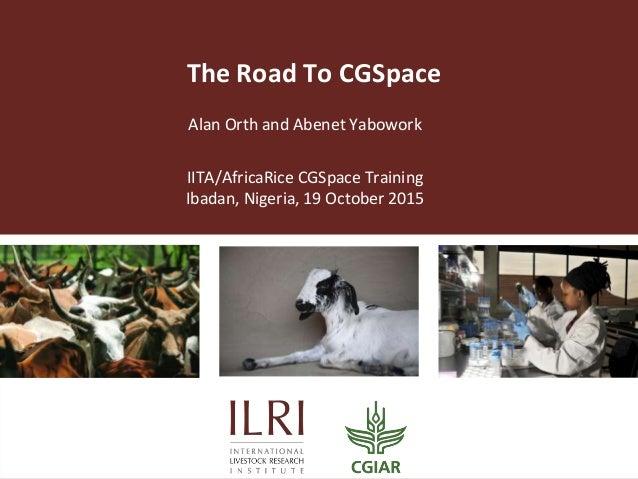 The Road To CGSpace Alan Orth and Abenet Yabowork IITA/AfricaRice CGSpace Training Ibadan, Nigeria, 19 October 2015