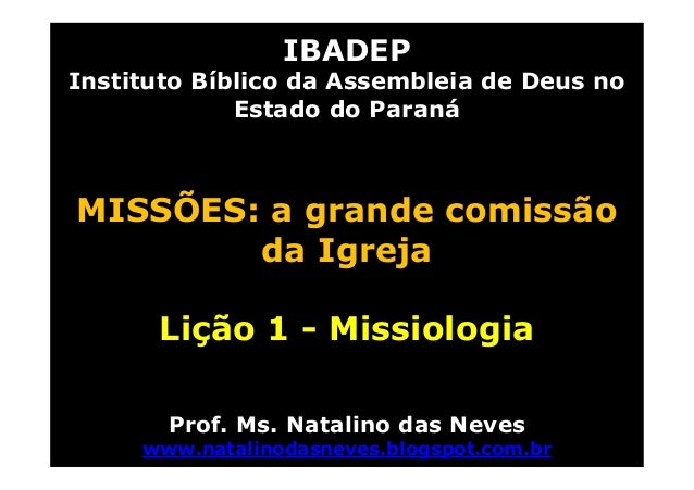 IBADEPInstituto Bíblico da Assembleia de Deus noEstado do ParanáMISSÕES: a grande comissãoda IgrejaLição 1 - MissiologiaPr...