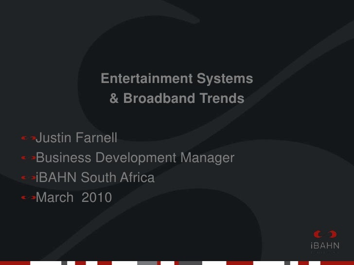 Entertainment Systems <br />& Broadband Trends<br />Justin Farnell<br />Business Development Manager <br />iBAHN South Afr...