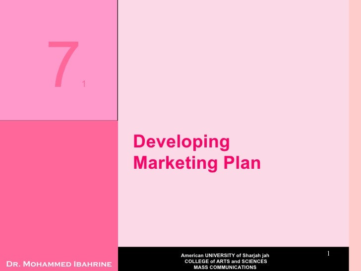 Developing Marketing Plan  13/10/09 7 1 Dr. Mohammed Ibahrine American UNIVERSITY of Sharjah jah  COLLEGE of ARTS and SCIE...