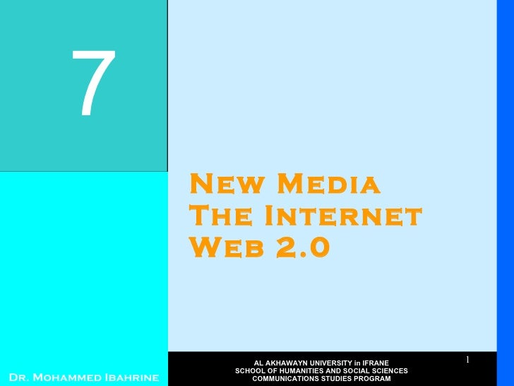New Media The Internet Web 2.0 7 Dr. Mohammed Ibahrine AL AKHAWAYN UNIVERSITY in IFRANE SCHOOL OF HUMANITIES AND SOCIAL SC...