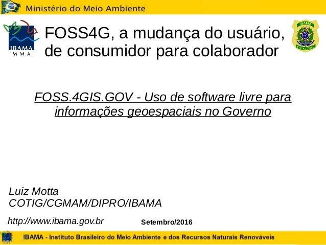 Setembro/2016 FOSS4G, a mudança do usuário, de consumidor para colaborador Luiz Motta COTIG/CGMAM/DIPRO/IBAMA http://www.i...