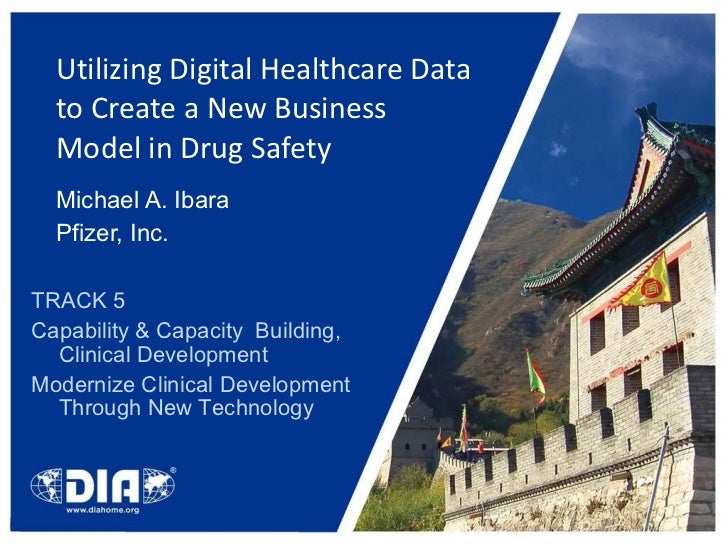 Utilizing Digital Healthcare Data to Create a New Business Model in Drug Safety  Michael A. Ibara Pfizer, Inc. TRACK 5 Cap...