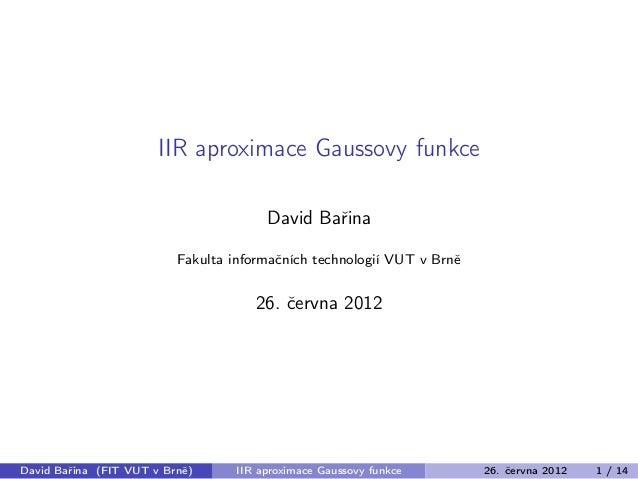 IIR aproximace Gaussovy funkce David Bařina Fakulta informačních technologií VUT v Brně 26. června 2012 David Bařina (FIT ...