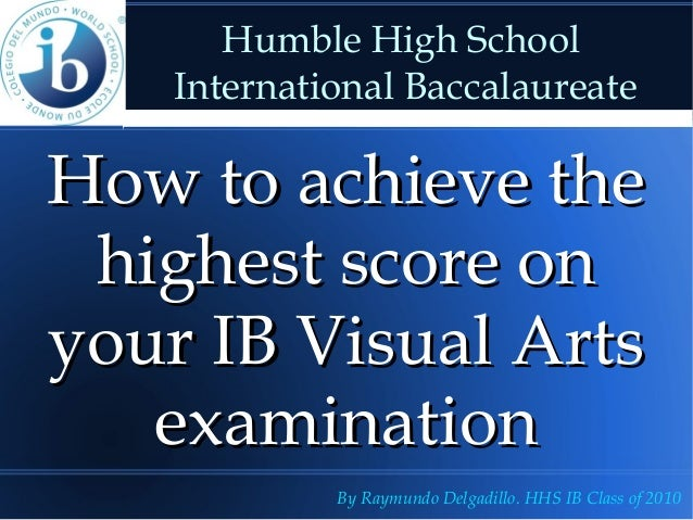 Humble High School    International BaccalaureateHow to achieve the highest score onyour IB Visual Arts   examination     ...