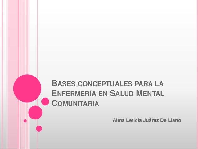 BASES CONCEPTUALES PARA LA ENFERMERÍA EN SALUD MENTAL COMUNITARIA Alma Leticia Juárez De Llano