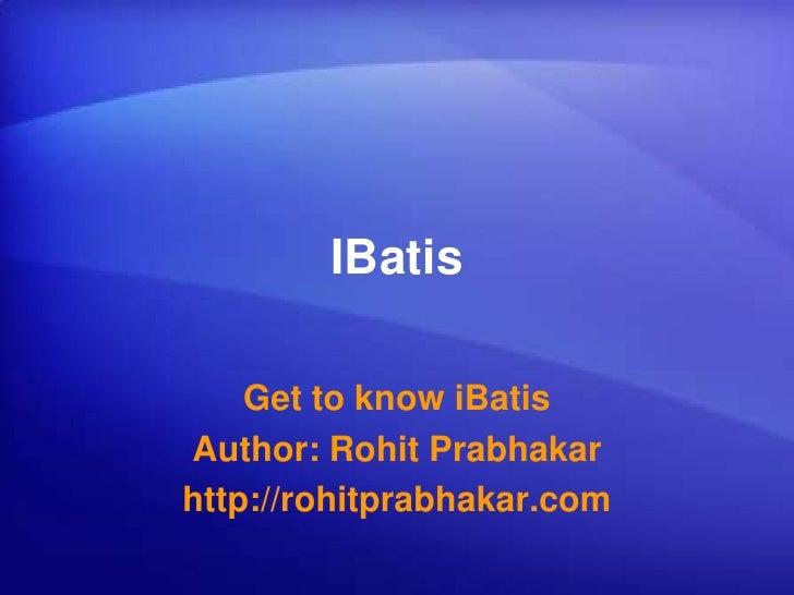IBatis<br />Get to know iBatis<br />Author: Rohit Prabhakar<br />http://rohitprabhakar.com<br />