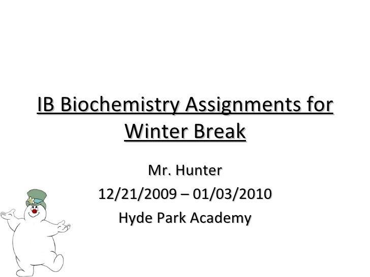 IB Biochemistry Assignments for Winter Break Mr. Hunter 12/21/2009 – 01/03/2010 Hyde Park Academy