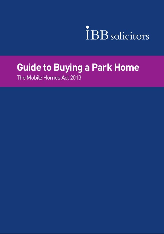 1Guide to Buying a Park Home – The Mobile Homes Act 2013IBB Solicitors Guide to Buying a Park Home The Mobile Homes Act 20...
