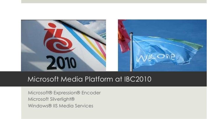 Microsoft Media Platform at IBC2010<br />Microsoft® Expression® Encoder<br />Microsoft Silverlight®<br />Windows® IIS Medi...