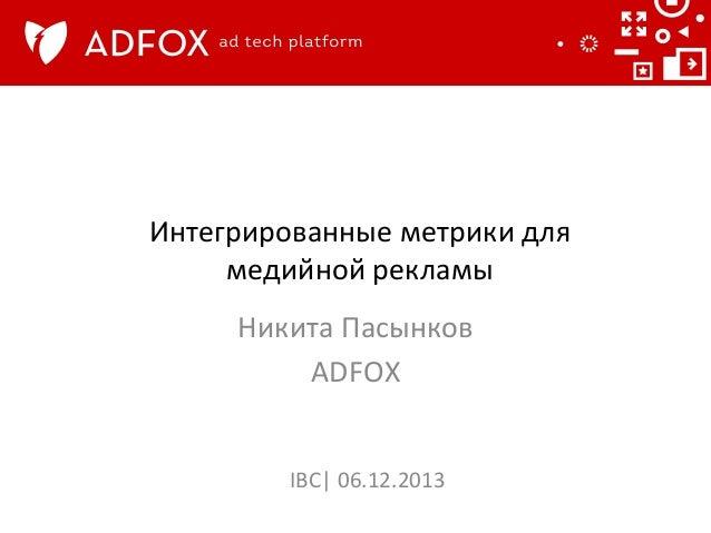 Интегрированные  метрики  для   медийной  рекламы     Никита  Пасынков   ADFOX      IBC|  06.12.2013...