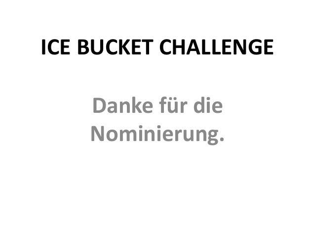 ICE BUCKET CHALLENGE  Danke für die  Nominierung.