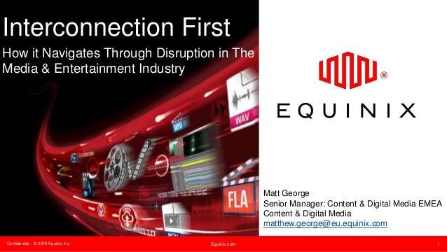 Confidential – © 2016 Equinix Inc. Equinix.com 1 Interconnection First How it Navigates Through Disruption in The Media & ...