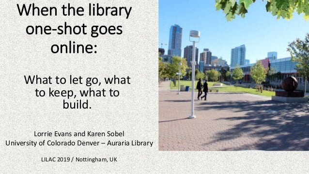 When the library one-shot goes online: What to let go, what to keep, what to build. Lorrie Evans and Karen Sobel Universit...
