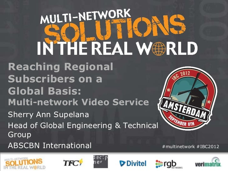Reaching RegionalSubscribers on aGlobal Basis:Multi-network Video ServiceSherry Ann SupelanaHead of Global Engineering & T...