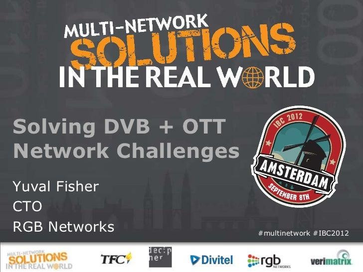 Solving DVB + OTTNetwork ChallengesYuval FisherCTORGB Networks         #multinetwork #IBC2012