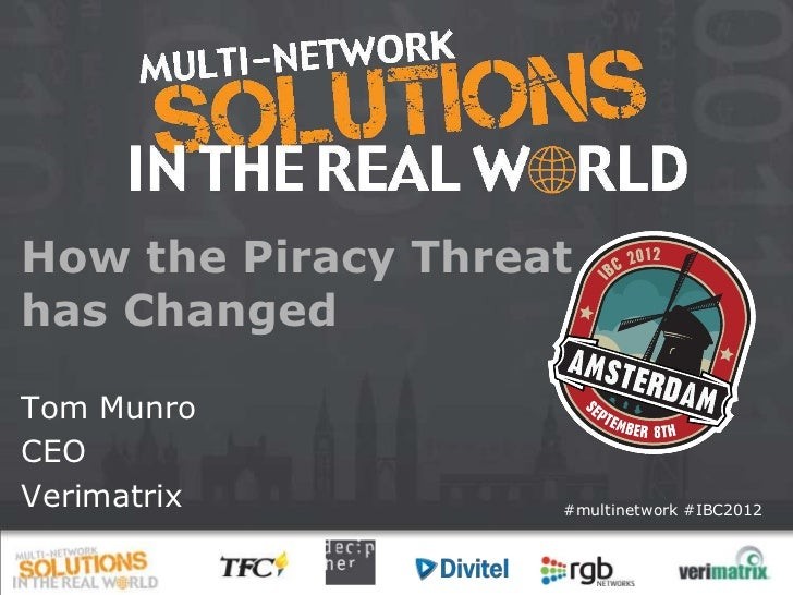 How the Piracy Threathas ChangedTom MunroCEOVerimatrix          #multinetwork #IBC2012