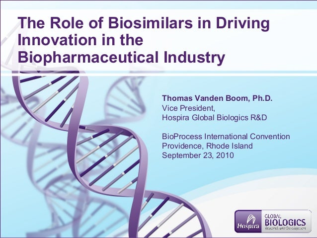 The Role of Biosimilars in Driving Innovation in the Biopharmaceutical Industry Thomas Vanden Boom, Ph.D. Vice President, ...