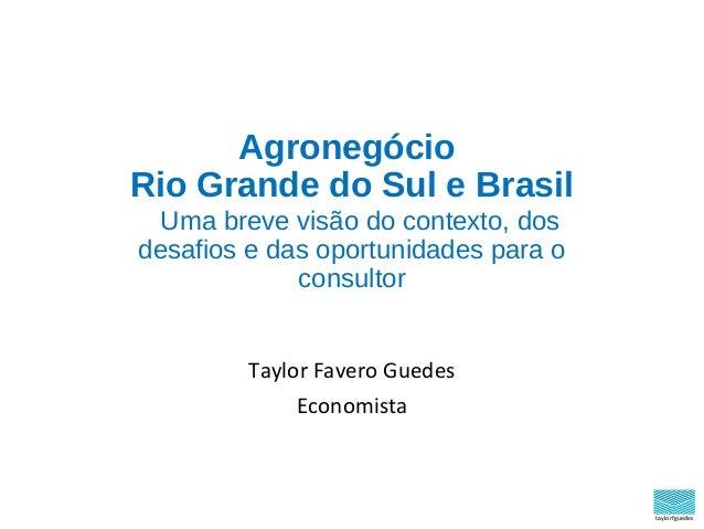 taylorfguedes Agronegócio Rio Grande do Sul e Brasil Uma breve visão do contexto, dos desafios e das oportunidades para o ...