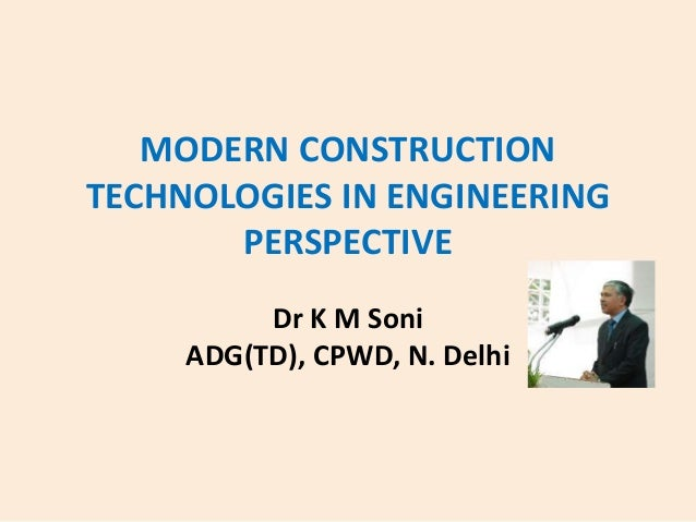 MODERN CONSTRUCTION TECHNOLOGIES IN ENGINEERING PERSPECTIVE Dr K M Soni ADG(TD), CPWD, N. Delhi