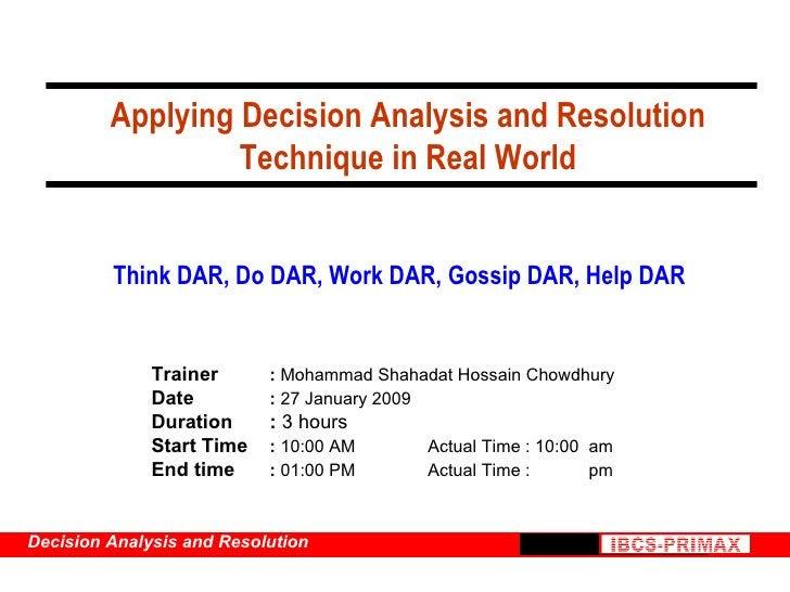 Applying Decision Analysis and Resolution Technique in Real World <ul><ul><li>Trainer :  Mohammad Shahadat Hossain Chowdhu...