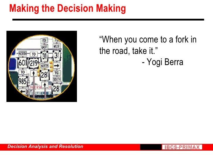 """Making the Decision Making """" When you come to a fork in the road, take it."""" - Yogi Berra"""
