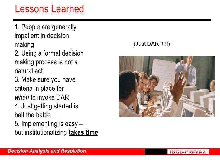 Lessons Learned 1. People are generally impatient in decision making 2. Using a formal decision making process is not a na...