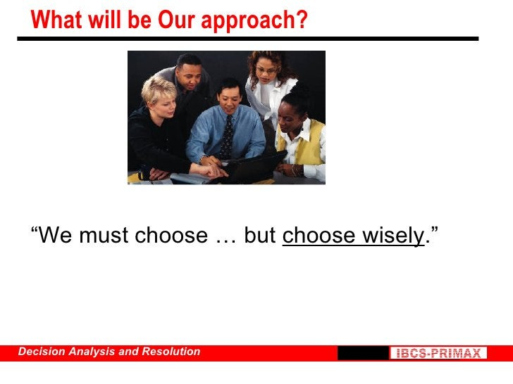 """What will be Our approach? <ul><li>""""We must choose … but  choose wisely ."""" </li></ul>"""