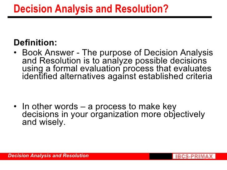 Decision Analysis and Resolution? <ul><li>Definition: </li></ul><ul><li>Book Answer - The purpose of Decision Analysis and...