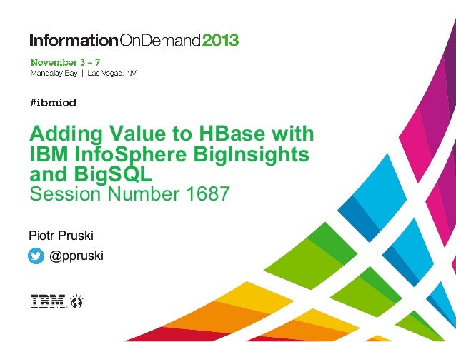 Adding Value to HBase with IBM InfoSphere BigInsights and BigSQL Session Number 1687 Piotr Pruski @ppruski