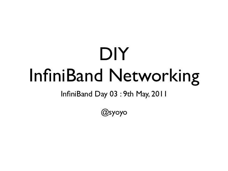 DIYInfiniBand Networking   InfiniBand Day 03 : 9th May, 2011               @syoyo