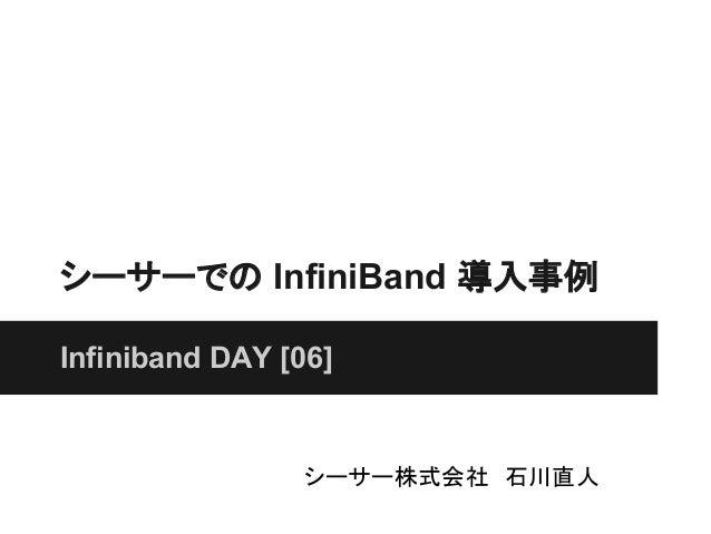 シーサーでの InfiniBand 導入事例Infiniband DAY [06]                シーサー株式会社 石川直人