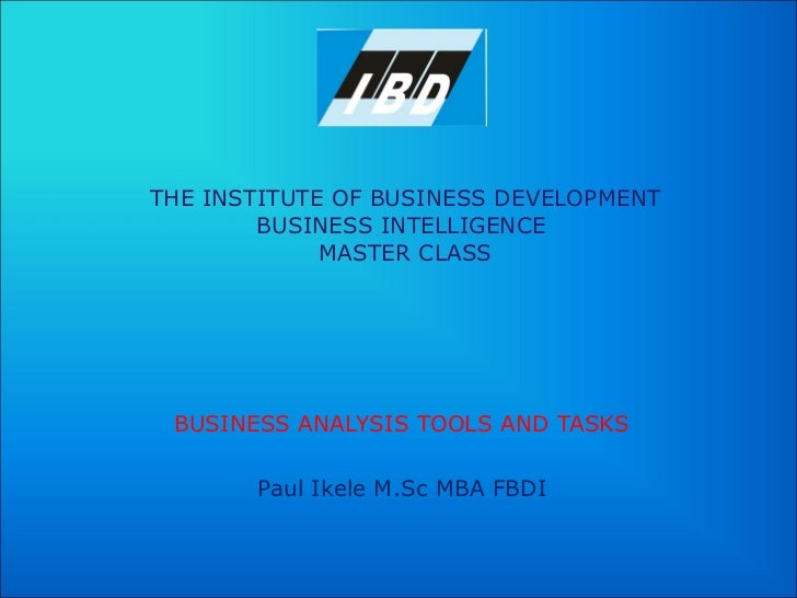 THE INSTITUTE OF BUSINESS DEVELOPMENT BUSINESS INTELLIGENCE  MASTER CLASS BUSINESS ANALYSIS TOOLS AND TASKS Paul Ikele M.S...