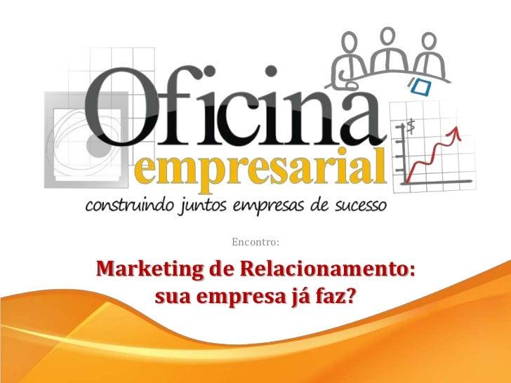 Encontro:<br />Marketing de Relacionamento: sua empresa já faz?<br />