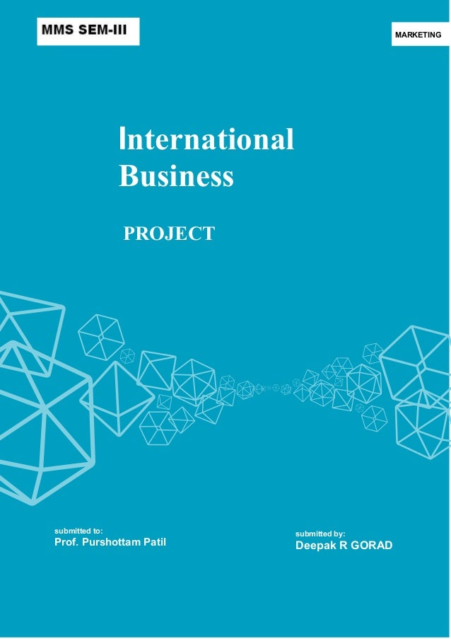 MARKETING  International Business PROJECT  submitted to:  Prof. Purshottam Patil  submitted by:  Deepak R GORAD