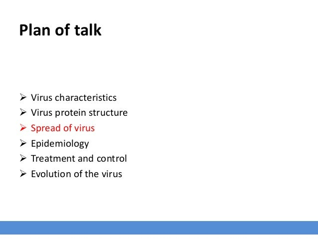 Plan of talk  Virus characteristics  Virus protein structure  Spread of virus  Epidemiology  Treatment and control  ...