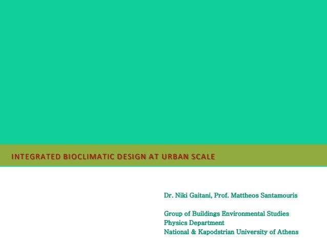 INTEGRATED BIOCLIMATIC DESIGN AT URBAN SCALE Dr. Niki Gaitani, Prof. Mattheos Santamouris Group of Buildings Environmental...