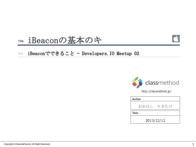 Title  iBeaconの基本のキ  Sub  iBeaconでできること - Developers.IO Meetup 02  http://classmethod.jp/ Author  おおはし りきたけ Date  2013/12/...