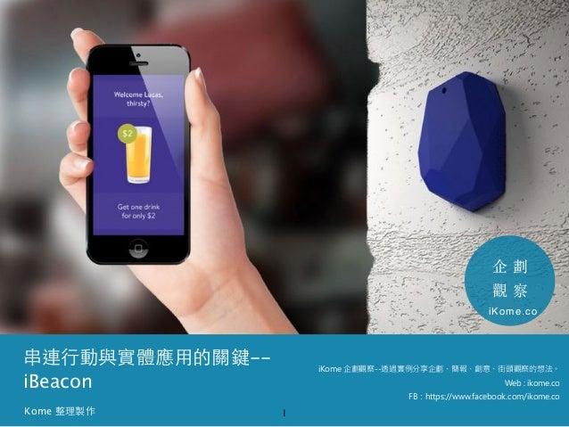 串連⾏行動與實體應⽤用的關鍵--  iBeacon  1  企劃  觀察  iKome 企劃觀察--透過實例分享企劃、簡報、創意、街頭觀察的想法。  Web : ikome.co  FB:https://www.facebook.com/iko...