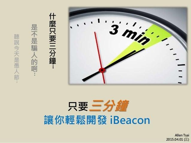 只要三分鐘 讓你輕鬆開發 iBeacon Allen Tsai 2015.04.01 (三) 什 麼 只 要 三 分 鐘 ‧‧‧ 是 不 是 騙 人 的 啊 ‧‧‧ 聽 說 今 天 是 愚 人 節 ‧‧‧