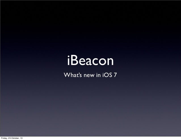 iBeacon What's new in iOS 7  Friday, 25 October, 13