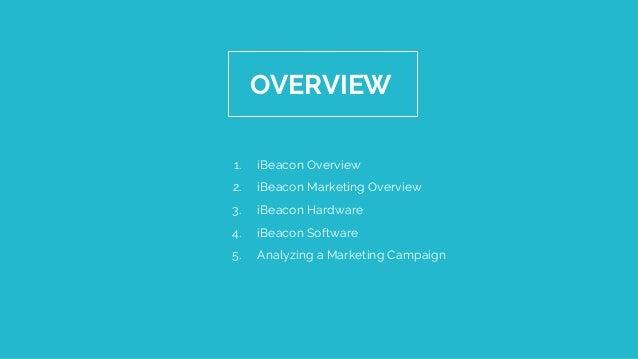 OVERVIEW 1. iBeacon Overview 2. iBeacon Marketing Overview 3. iBeacon Hardware 4. iBeacon Software 5. Analyzing a Marketin...